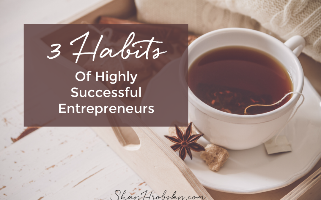 3 Habits Of Highly Successful CEOs & Entrepreneurs